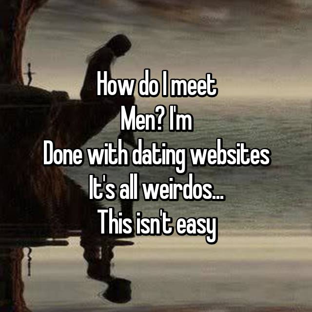 How do I meet Men? I'm Done with dating websites It's all weirdos... This isn't easy