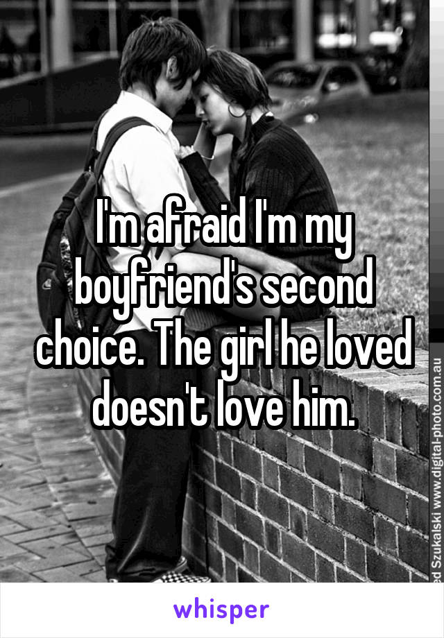 I'm afraid I'm my boyfriend's second choice. The girl he loved doesn't love him.