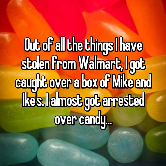 Out of all the things I have stolen from Walmart, I got caught over a box of Mike and Ike's. I almost got arrested over candy...