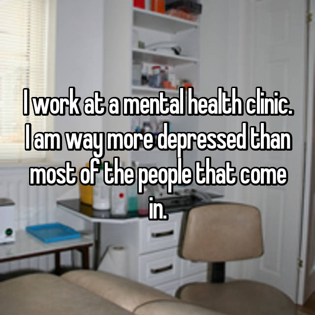 I work at a mental health clinic. I am way more depressed than most of the people that come in.
