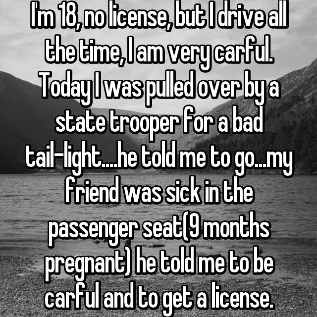 I'm 18, no license, but I drive all the time, I am very carful. Today I was pulled over by a state trooper for a bad tail-light....he told me to go...my friend was sick in the passenger seat(9 months pregnant) he told me to be carful and to get a license.