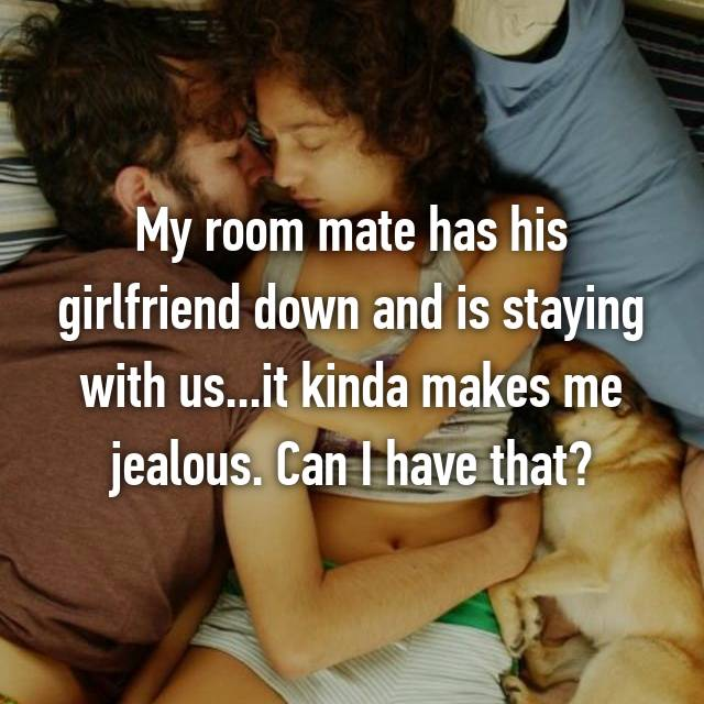 My room mate has his girlfriend down and is staying with us...it kinda makes me jealous. Can I have that?