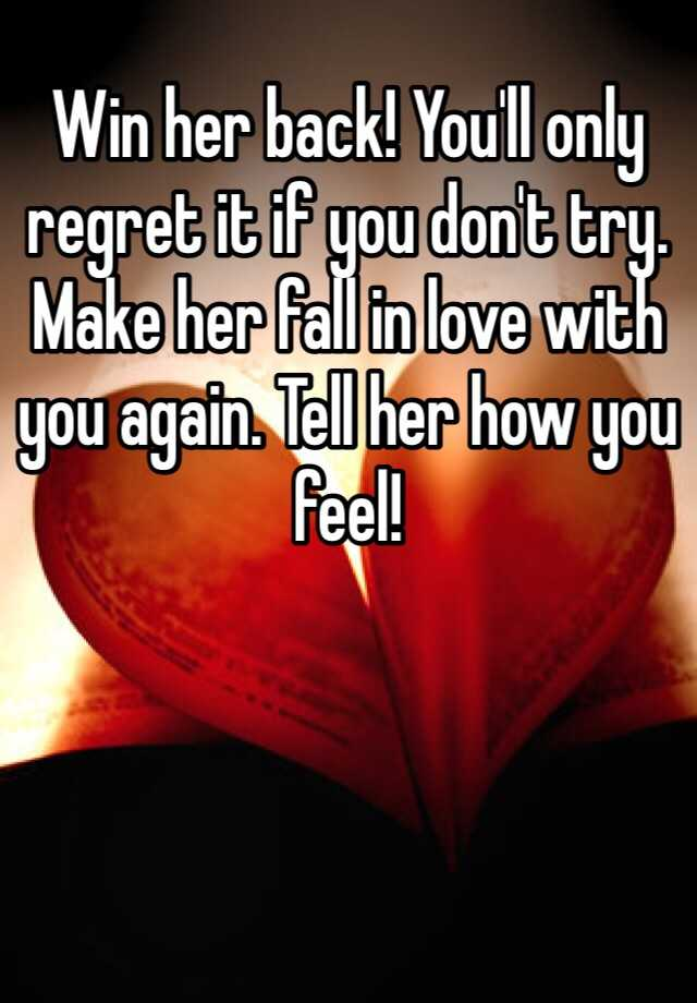 Win her back! You'll only regret it if you don't try  Make