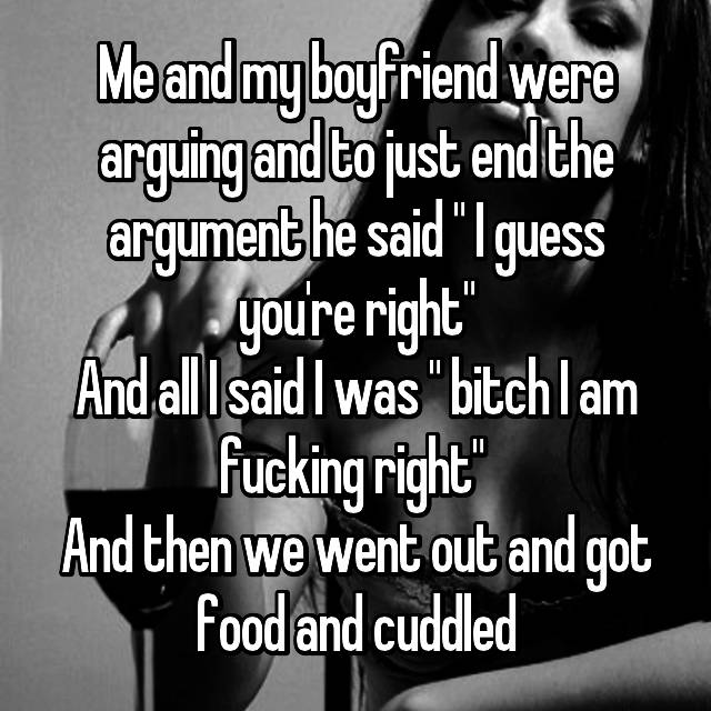 "Me and my boyfriend were arguing and to just end the argument he said "" I guess you're right"" And all I said I was "" bitch I am fucking right""  And then we went out and got food and cuddled"