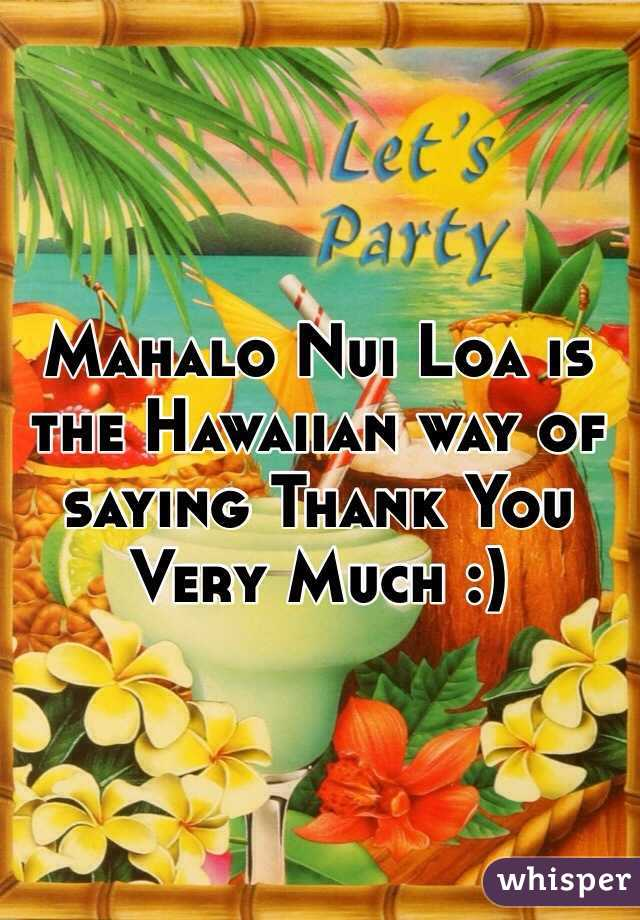 mahalo nui loa is the hawaiian way of saying thank you very much rh whisper sh thank you so much in hawaiian thank you so much in hawaiian