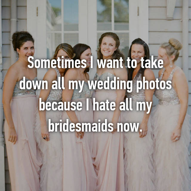 Sometimes I want to take down all my wedding photos because I hate all my bridesmaids now.