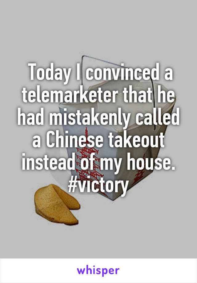 Today I convinced a telemarketer that he had mistakenly called a Chinese takeout instead of my house. #victory