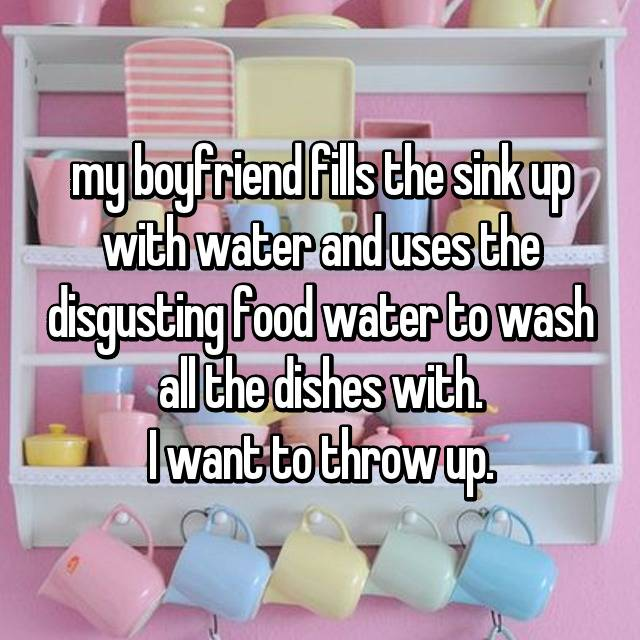 my boyfriend fills the sink up with water and uses the disgusting food water to wash all the dishes with. I want to throw up.