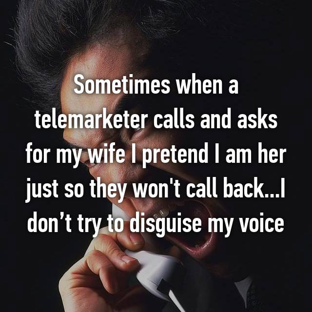 Sometimes when a telemarketer calls and asks for my wife I pretend I am her just so they won't call back...I don't try to disguise my voice