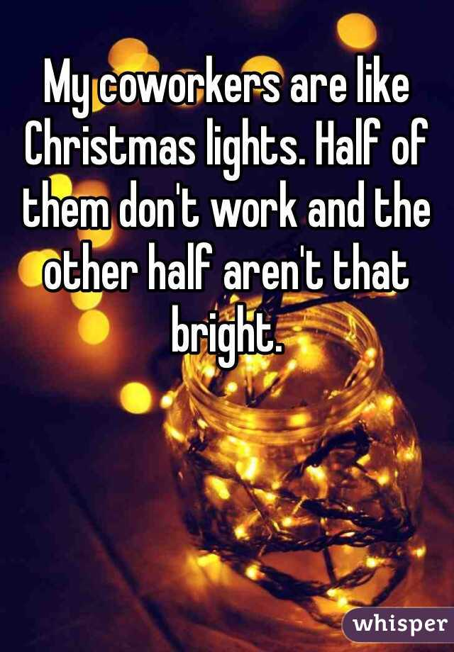 My coworkers are like Christmas lights. Half of them don't work and ...
