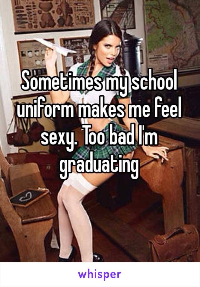 Sometimes my school uniform makes me feel sexy. Too bad I'm graduating