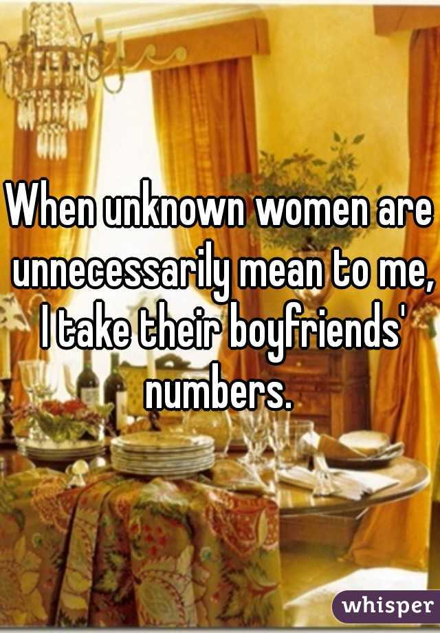 When unknown women are unnecessarily mean to me, I take their boyfriends' numbers.