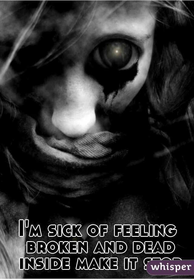 I'm sick of feeling broken and dead inside make it stop