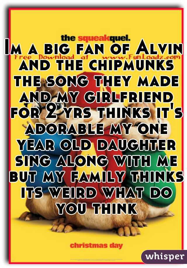 Im a big fan of Alvin and the chipmunks the song they made and my girlfriend for 2 yrs thinks it's adorable my one year old daughter sing along with me but my family thinks its weird what do you think