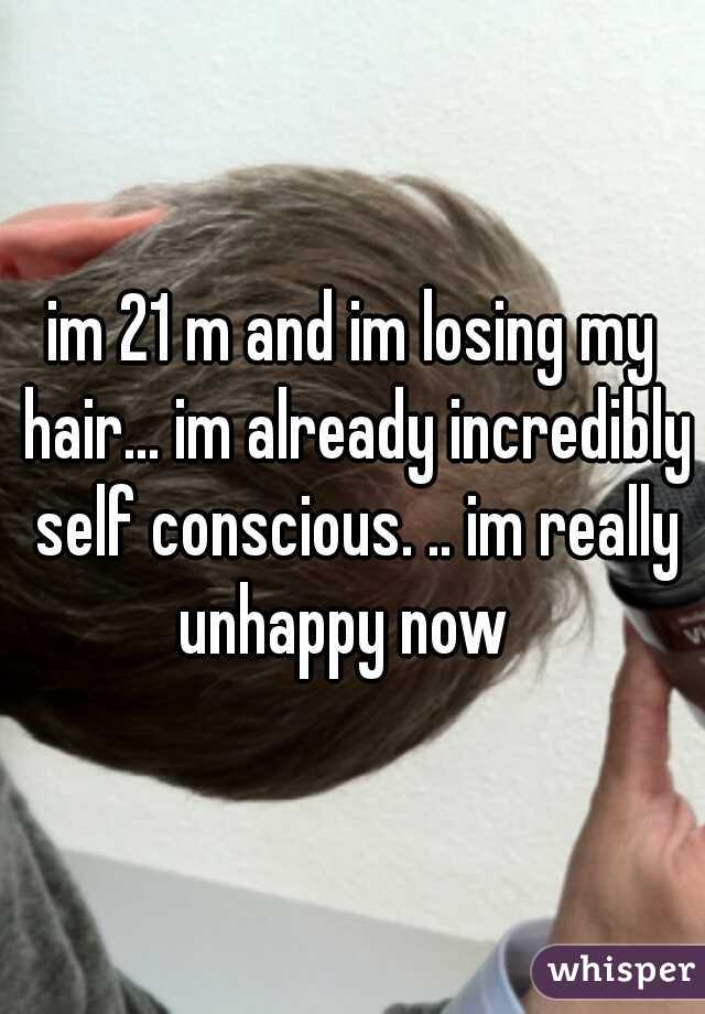 im 21 m and im losing my hair... im already incredibly self conscious. .. im really unhappy now