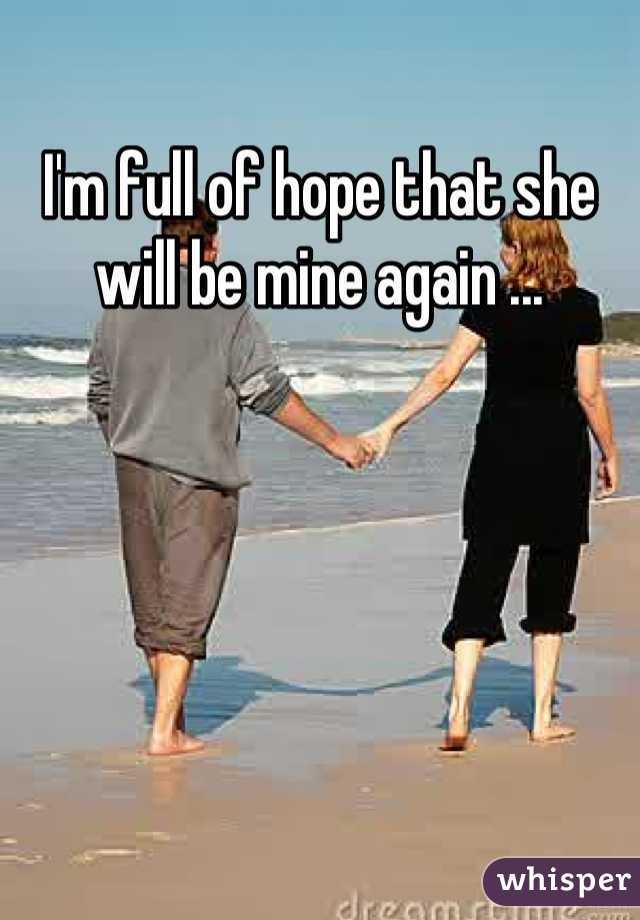 I'm full of hope that she will be mine again ...