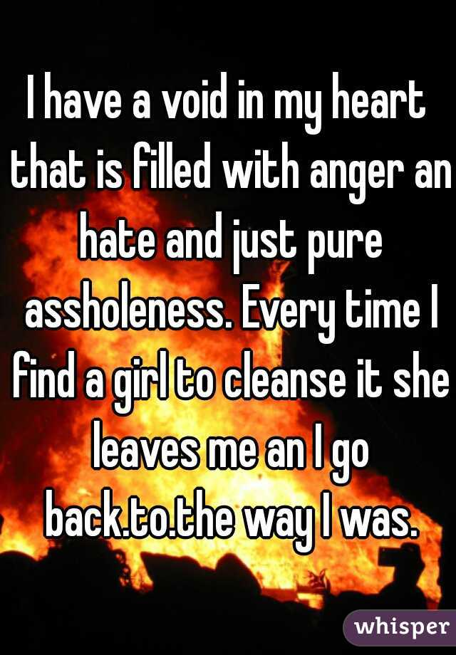 I have a void in my heart that is filled with anger an hate and just pure assholeness. Every time I find a girl to cleanse it she leaves me an I go back.to.the way I was.