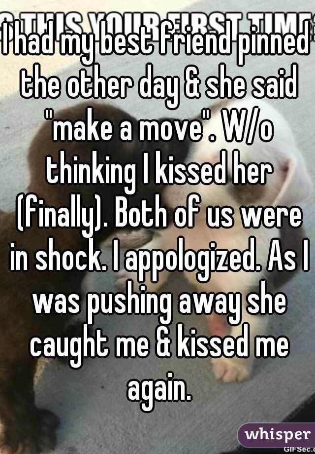 """I had my best friend pinned the other day & she said """"make a move"""". W/o thinking I kissed her (finally). Both of us were in shock. I appologized. As I was pushing away she caught me & kissed me again."""