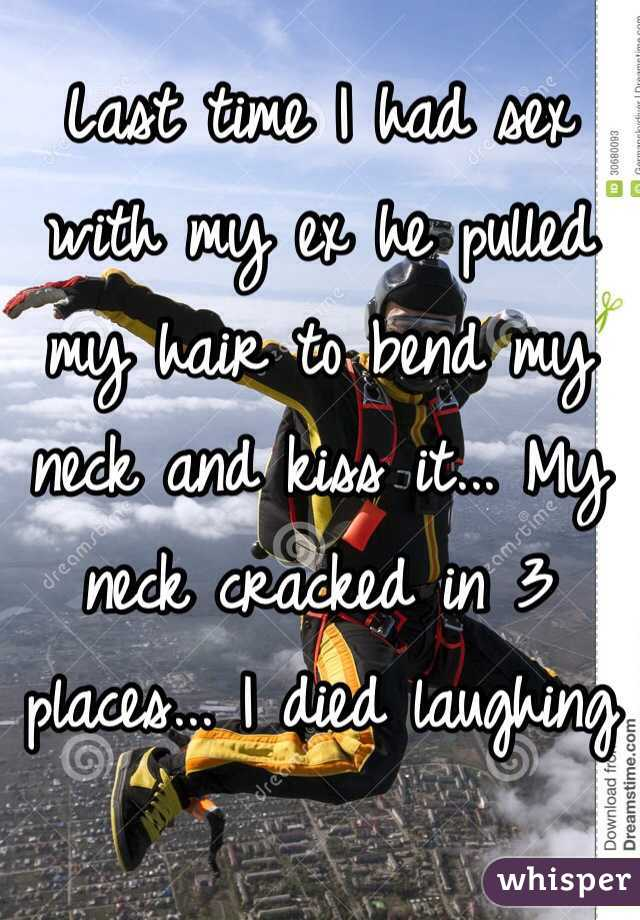 Last time I had sex with my ex he pulled my hair to bend my neck and kiss it... My neck cracked in 3 places... I died laughing