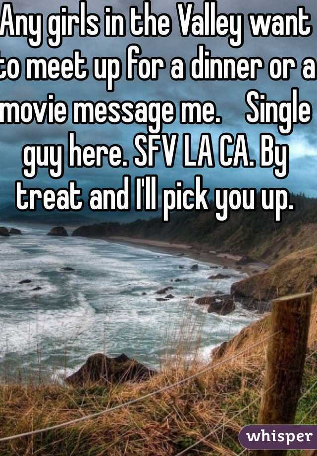 Any girls in the Valley want to meet up for a dinner or a movie message me.    Single guy here. SFV LA CA. By treat and I'll pick you up.