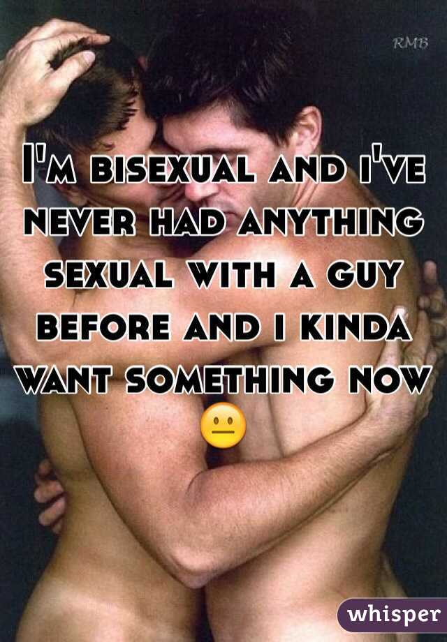 I'm bisexual and i've never had anything sexual with a guy before and i kinda want something now 😐