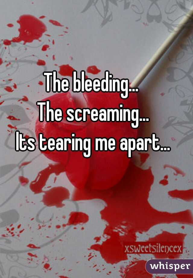 The bleeding...  The screaming... Its tearing me apart...