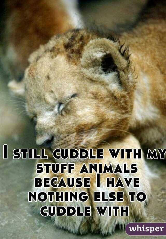 I still cuddle with my stuff animals because I have nothing else to cuddle with