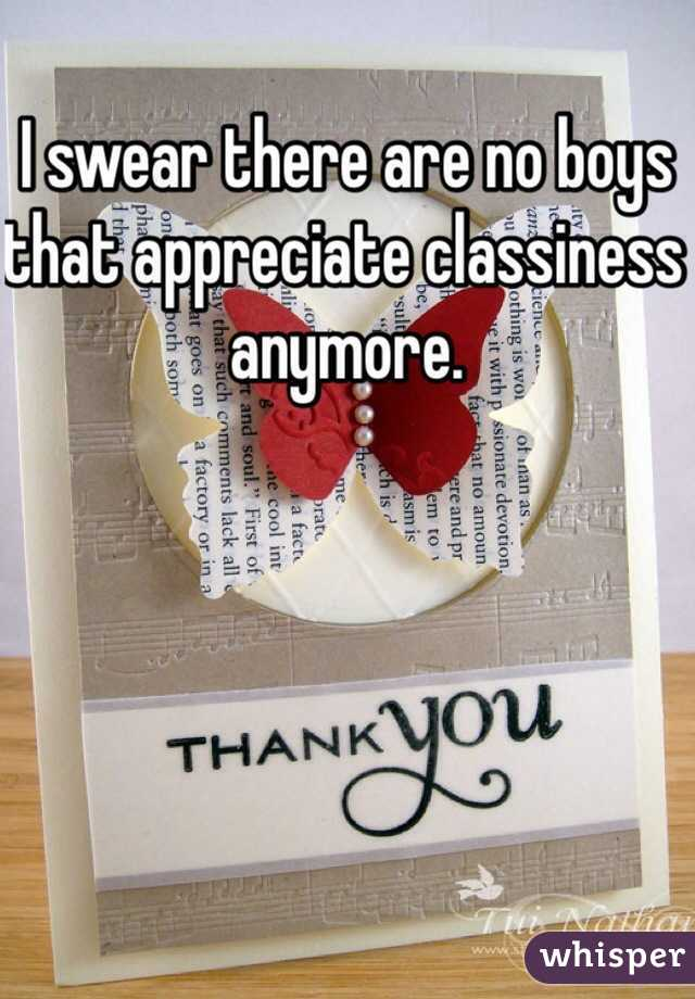 I swear there are no boys that appreciate classiness anymore.