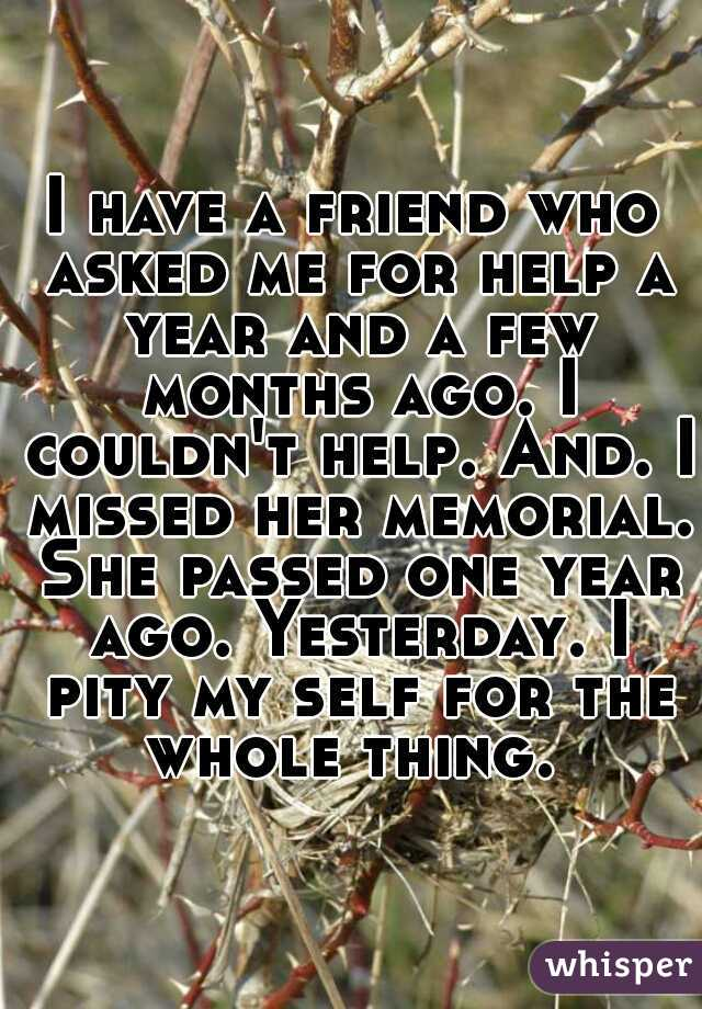 I have a friend who asked me for help a year and a few months ago. I couldn't help. And. I missed her memorial. She passed one year ago. Yesterday. I pity my self for the whole thing.