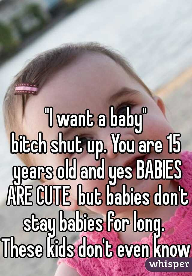 """""""I want a baby"""" bitch shut up. You are 15 years old and yes BABIES ARE CUTE  but babies don't stay babies for long.   These kids don't even know"""