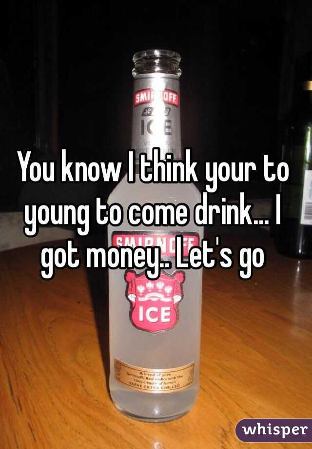 You know I think your to young to come drink... I got money.. Let's go
