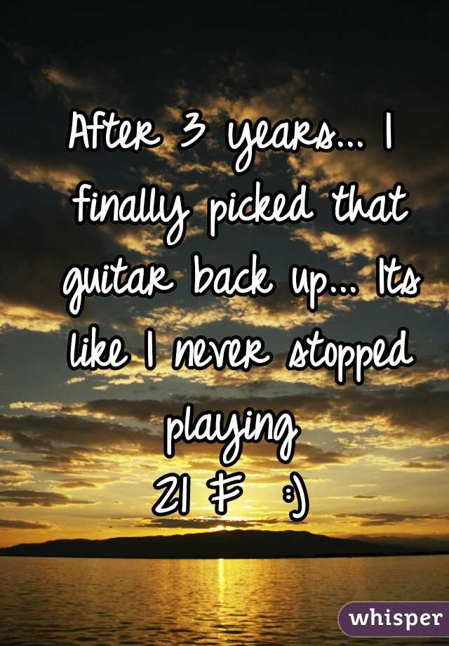 After 3 years... I finally picked that guitar back up... Its like I never stopped playing    21 F  :)
