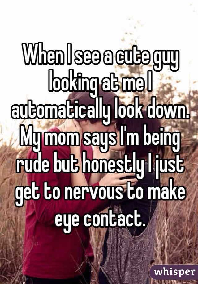 When I see a cute guy looking at me I automatically look down. My mom says I'm being rude but honestly I just get to nervous to make eye contact.