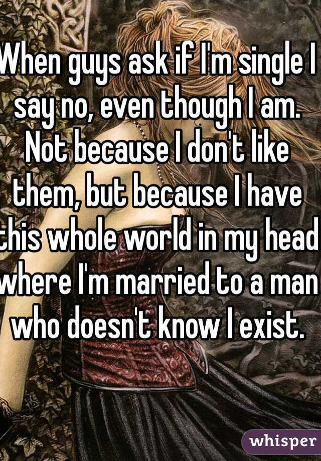 When guys ask if I'm single I say no, even though I am. Not because I don't like them, but because I have this whole world in my head where I'm married to a man who doesn't know I exist.