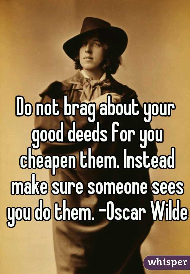 Do not brag about your good deeds for you cheapen them. Instead make sure someone sees you do them. -Oscar Wilde
