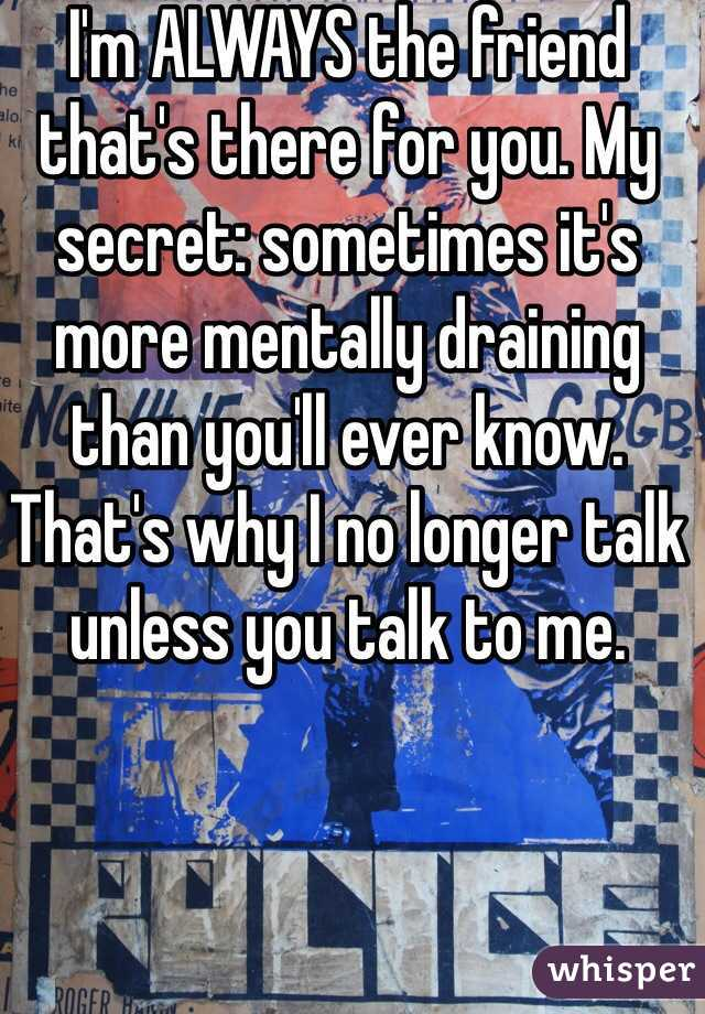 I'm ALWAYS the friend that's there for you. My secret: sometimes it's more mentally draining than you'll ever know. That's why I no longer talk unless you talk to me.