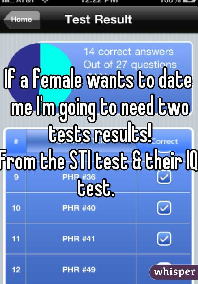 If a female wants to date me I'm going to need two tests results! From the STI test & their IQ test.