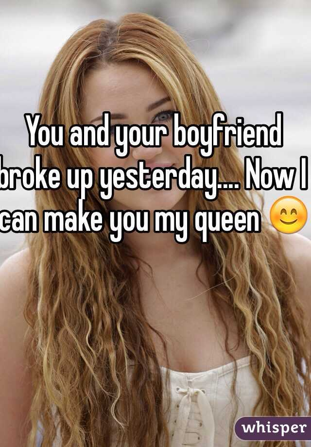 You and your boyfriend broke up yesterday.... Now I can make you my queen 😊