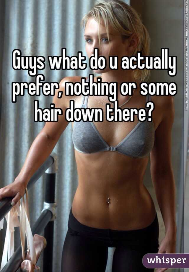 Guys what do u actually prefer, nothing or some hair down there?