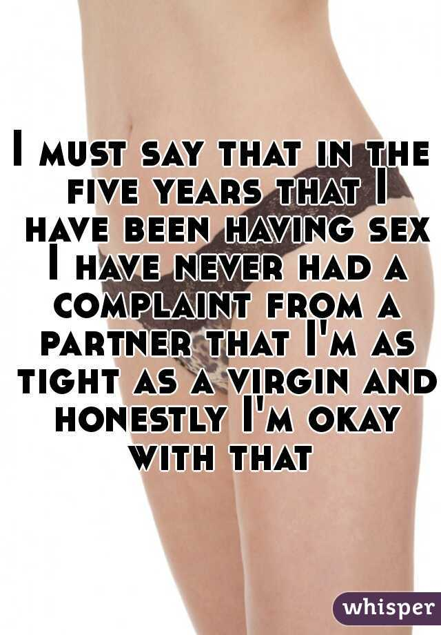 I must say that in the five years that I have been having sex I have never had a complaint from a partner that I'm as tight as a virgin and honestly I'm okay with that