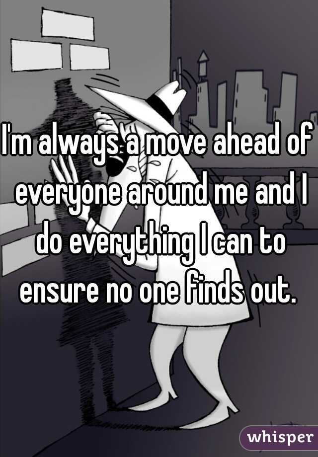 I'm always a move ahead of everyone around me and I do everything I can to ensure no one finds out.