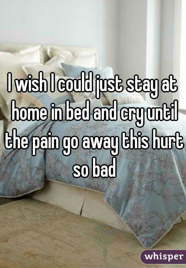 I wish I could just stay at home in bed and cry until the pain go away this hurt so bad