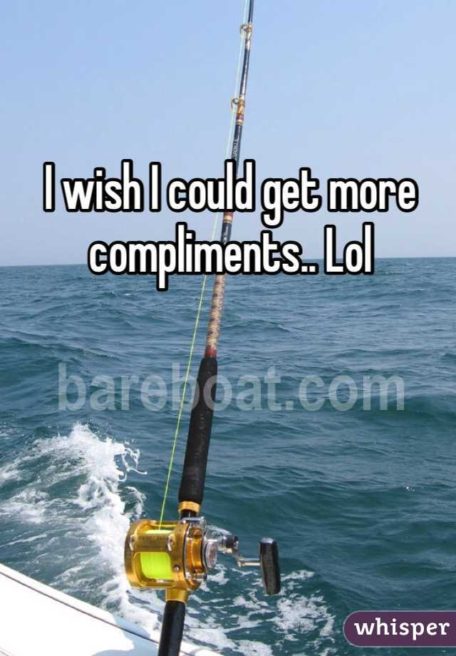 I wish I could get more compliments.. Lol