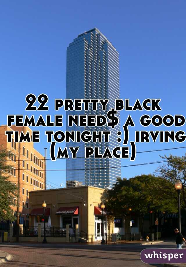 22 pretty black female need$ a good time tonight :) irving (my place)