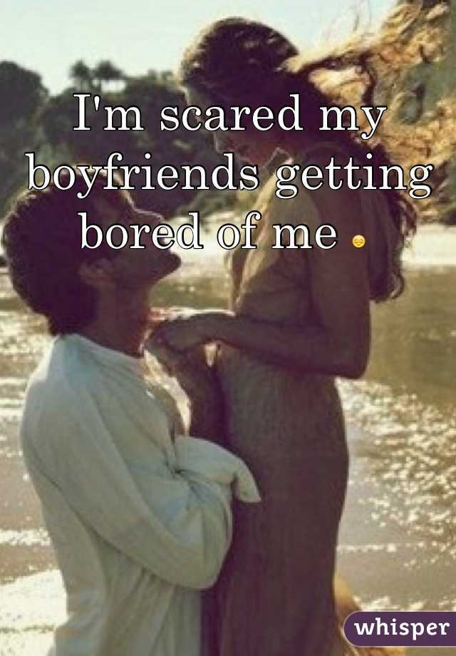 I'm scared my boyfriends getting bored of me 😔
