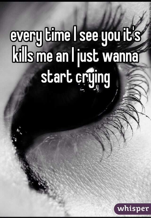 every time I see you it's kills me an I just wanna start crying