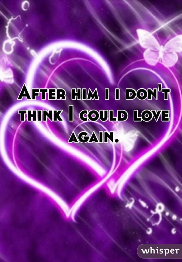 After him i i don't think I could love again.