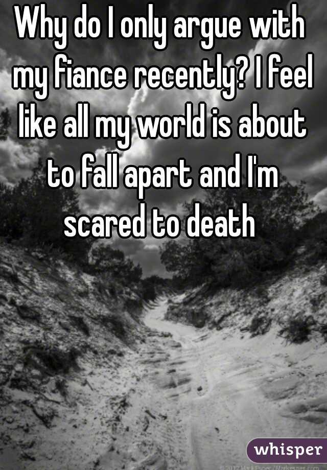 Why do I only argue with my fiance recently? I feel like all my world is about to fall apart and I'm scared to death