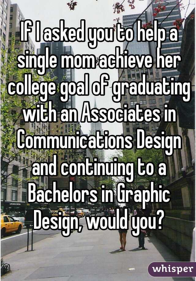 If I asked you to help a single mom achieve her college goal of graduating with an Associates in Communications Design and continuing to a Bachelors in Graphic Design, would you?
