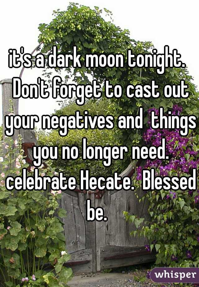 it's a dark moon tonight.  Don't forget to cast out your negatives and  things you no longer need. celebrate Hecate.  Blessed be.